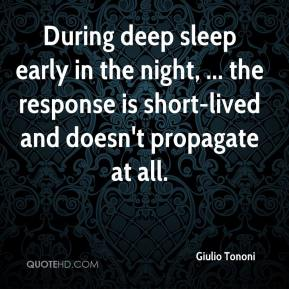 Giulio Tononi - During deep sleep early in the night, ... the response is short-lived and doesn't propagate at all.