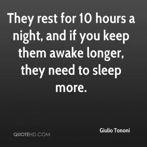 They rest for 10 hours a night, and if you keep them awake longer, they need to sleep more.