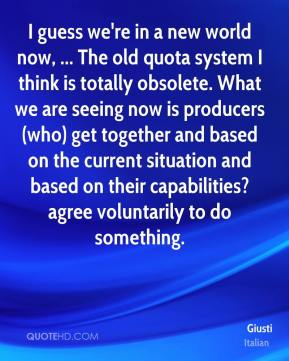 Giusti - I guess we're in a new world now, ... The old quota system I think is totally obsolete. What we are seeing now is producers (who) get together and based on the current situation and based on their capabilities? agree voluntarily to do something.