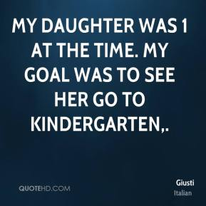 Giusti - My daughter was 1 at the time. My goal was to see her go to kindergarten.