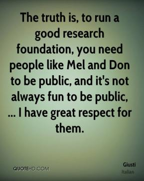 Giusti - The truth is, to run a good research foundation, you need people like Mel and Don to be public, and it's not always fun to be public, ... I have great respect for them.