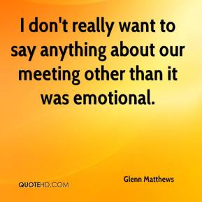 Glenn Matthews - I don't really want to say anything about our meeting other than it was emotional.