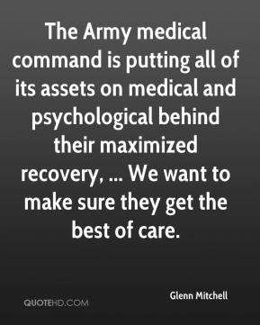 The Army medical command is putting all of its assets on medical and psychological behind their maximized recovery, ... We want to make sure they get the best of care.