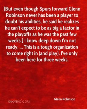 Glenn Robinson - [But even though Spurs forward Glenn Robinson never has been a player to doubt his abilities, he said he realizes he can't expect to be as big a factor in the playoffs as he was the past few weeks.] I know deep down I'm not ready, ... This is a tough organization to come right in (and play). I've only been here for three weeks.