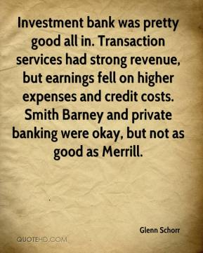 Investment bank was pretty good all in. Transaction services had strong revenue, but earnings fell on higher expenses and credit costs. Smith Barney and private banking were okay, but not as good as Merrill.