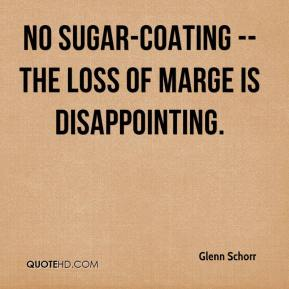 Glenn Schorr - No sugar-coating -- the loss of Marge is disappointing.