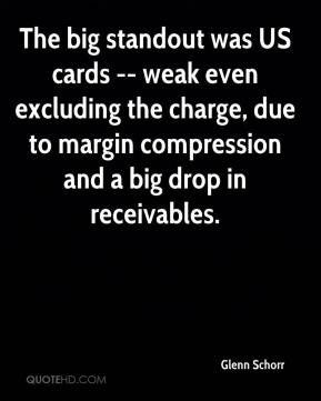 The big standout was US cards -- weak even excluding the charge, due to margin compression and a big drop in receivables.