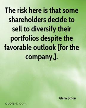 Glenn Schorr - The risk here is that some shareholders decide to sell to diversify their portfolios despite the favorable outlook [for the company,].