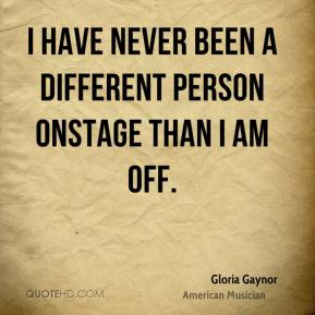 Gloria Gaynor - I have never been a different person onstage than I am off.