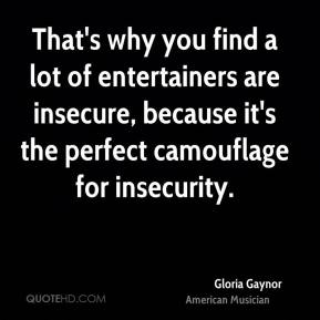 That's why you find a lot of entertainers are insecure, because it's the perfect camouflage for insecurity.