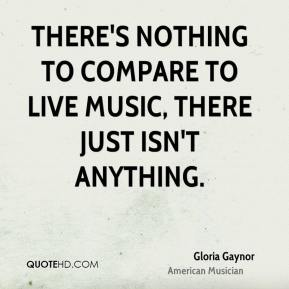 There's nothing to compare to live music, there just isn't anything.