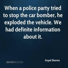 Gopal Sharma - When a police party tried to stop the car bomber, he exploded the vehicle. We had definite information about it.
