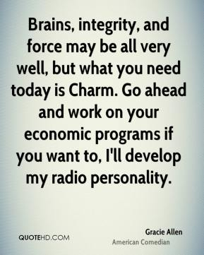 Gracie Allen - Brains, integrity, and force may be all very well, but what you need today is Charm. Go ahead and work on your economic programs if you want to, I'll develop my radio personality.