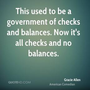 Gracie Allen - This used to be a government of checks and balances. Now it's all checks and no balances.