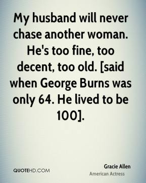 Gracie Allen - My husband will never chase another woman. He's too fine, too decent, too old. [said when George Burns was only 64. He lived to be 100].