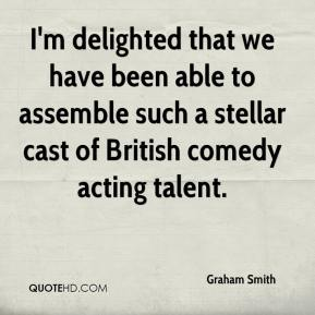 Graham Smith - I'm delighted that we have been able to assemble such a stellar cast of British comedy acting talent.
