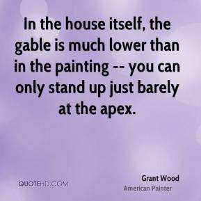 Grant Wood - In the house itself, the gable is much lower than in the painting -- you can only stand up just barely at the apex.