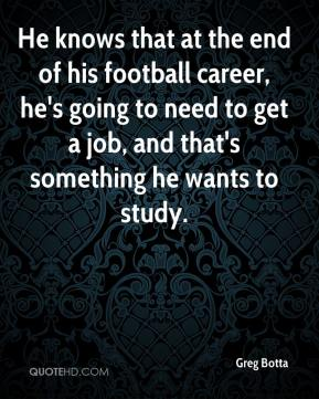 Greg Botta - He knows that at the end of his football career, he's going to need to get a job, and that's something he wants to study.