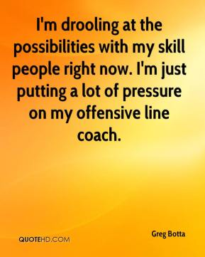 I'm drooling at the possibilities with my skill people right now. I'm just putting a lot of pressure on my offensive line coach.