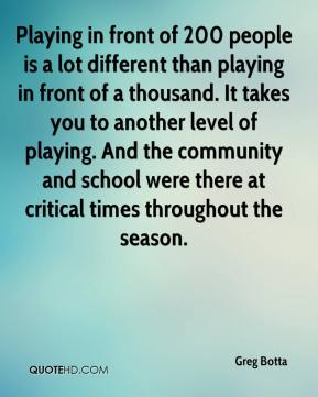Playing in front of 200 people is a lot different than playing in front of a thousand. It takes you to another level of playing. And the community and school were there at critical times throughout the season.