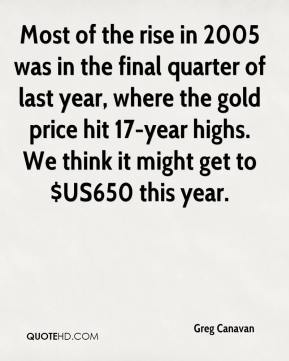Greg Canavan - Most of the rise in 2005 was in the final quarter of last year, where the gold price hit 17-year highs. We think it might get to $US650 this year.