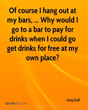Greg Dulli - Of course I hang out at my bars, ... Why would I go to a bar to pay for drinks when I could go get drinks for free at my own place?