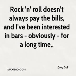 Greg Dulli - Rock 'n' roll doesn't always pay the bills, and I've been interested in bars - obviously - for a long time.