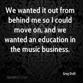 We wanted it out from behind me so I could move on, and we wanted an education in the music business.