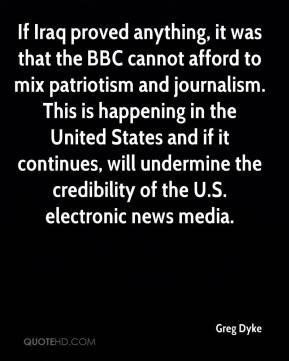 Greg Dyke - If Iraq proved anything, it was that the BBC cannot afford to mix patriotism and journalism. This is happening in the United States and if it continues, will undermine the credibility of the U.S. electronic news media.