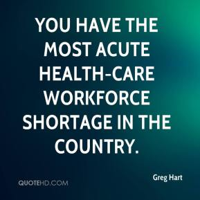 You have the most acute health-care workforce shortage in the country.