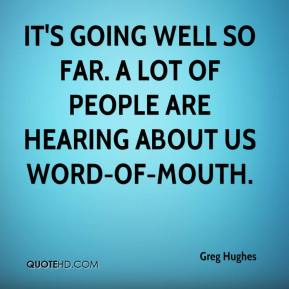 Greg Hughes - It's going well so far. A lot of people are hearing about us word-of-mouth.
