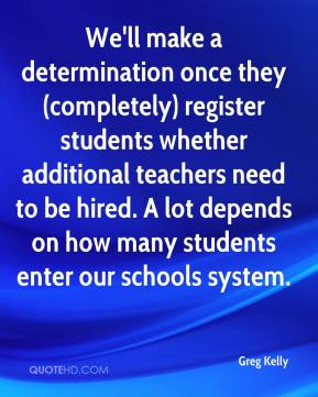 Greg Kelly - We'll make a determination once they (completely) register students whether additional teachers need to be hired. A lot depends on how many students enter our schools system.