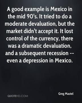 Greg Mastel - A good example is Mexico in the mid 90's. It tried to do a moderate devaluation, but the market didn't accept it. It lost control of the currency, there was a dramatic devaluation, and a subsequent recession -- even a depression in Mexico.