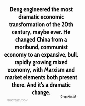 Deng engineered the most dramatic economic transformation of the 20th century, maybe ever. He changed China from a moribund, communist economy to an expansive, bull, rapidly growing mixed economy, with Marxism and market elements both present there. And it's a dramatic change.