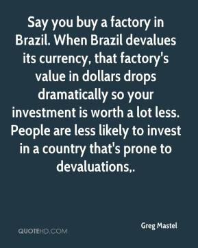 Greg Mastel - Say you buy a factory in Brazil. When Brazil devalues its currency, that factory's value in dollars drops dramatically so your investment is worth a lot less. People are less likely to invest in a country that's prone to devaluations.
