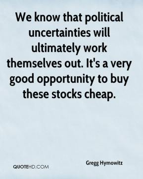 Gregg Hymowitz - We know that political uncertainties will ultimately work themselves out. It's a very good opportunity to buy these stocks cheap.