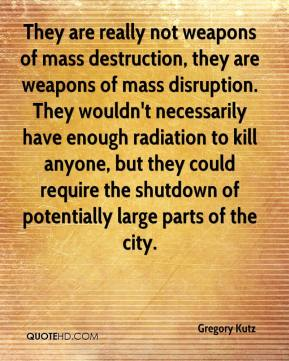 Gregory Kutz - They are really not weapons of mass destruction, they are weapons of mass disruption. They wouldn't necessarily have enough radiation to kill anyone, but they could require the shutdown of potentially large parts of the city.