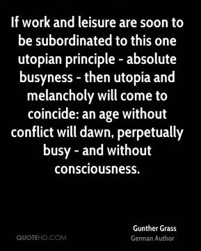 Gunther Grass - If work and leisure are soon to be subordinated to this one utopian principle - absolute busyness - then utopia and melancholy will come to coincide: an age without conflict will dawn, perpetually busy - and without consciousness.