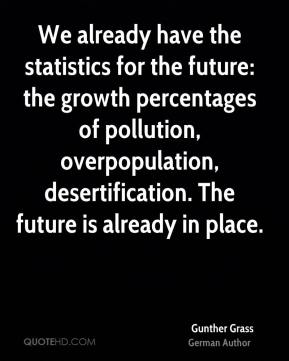 Gunther Grass - We already have the statistics for the future: the growth percentages of pollution, overpopulation, desertification. The future is already in place.