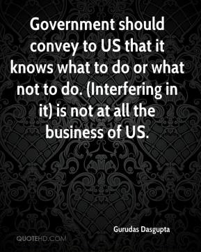 Government should convey to US that it knows what to do or what not to do. (Interfering in it) is not at all the business of US.