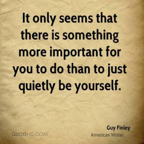 Guy Finley - It only seems that there is something more important for you to do than to just quietly be yourself.
