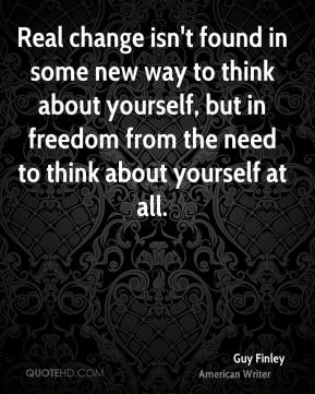 Guy Finley - Real change isn't found in some new way to think about yourself, but in freedom from the need to think about yourself at all.