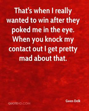 Gwen Delk - That's when I really wanted to win after they poked me in the eye. When you knock my contact out I get pretty mad about that.