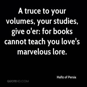 A truce to your volumes, your studies, give o'er: for books cannot teach you love's marvelous lore.