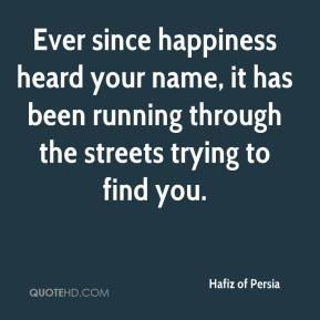 Hafiz of Persia - Ever since happiness heard your name, it has been running through the streets trying to find you.