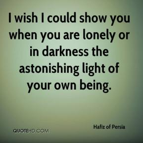I wish I could show you when you are lonely or in darkness the astonishing light of your own being.