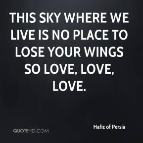 Hafiz of Persia - This sky where we live is no place to lose your wings so love, love, love.