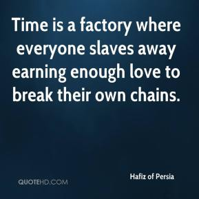 Hafiz of Persia - Time is a factory where everyone slaves away earning enough love to break their own chains.