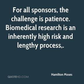 Hamilton Moses - For all sponsors, the challenge is patience. Biomedical research is an inherently high risk and lengthy process.