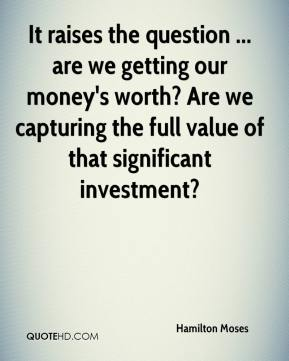 Hamilton Moses - It raises the question ... are we getting our money's worth? Are we capturing the full value of that significant investment?